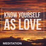 Three Practices to Know Yourself as Love. Interconnected Aspects of Loving Kindness Brought Together For You To Experience as One.