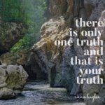 Teaching. There is Only One Truth and That is Your Truth.
