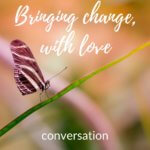 Conversation. Bringing Change, With Love